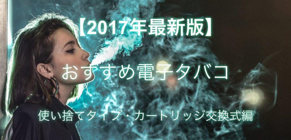 最新版!2017年本当におすすめできる電子たばこは?【使い捨て・カートリッジ交換式編】